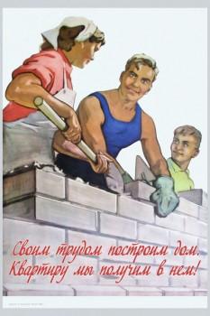 1487. Советский плакат: Своим трудом построим дом. Квартиру мы получим в нем!