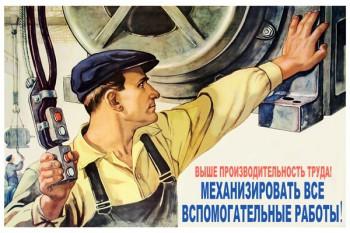 858. Советский плакат: Выше производительность труда! Механизировать все вспомогательные работы!